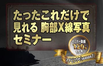 たったこれだけで見れる胸部X線写真セミナー動画 〜マナビツクセ(season7)〜