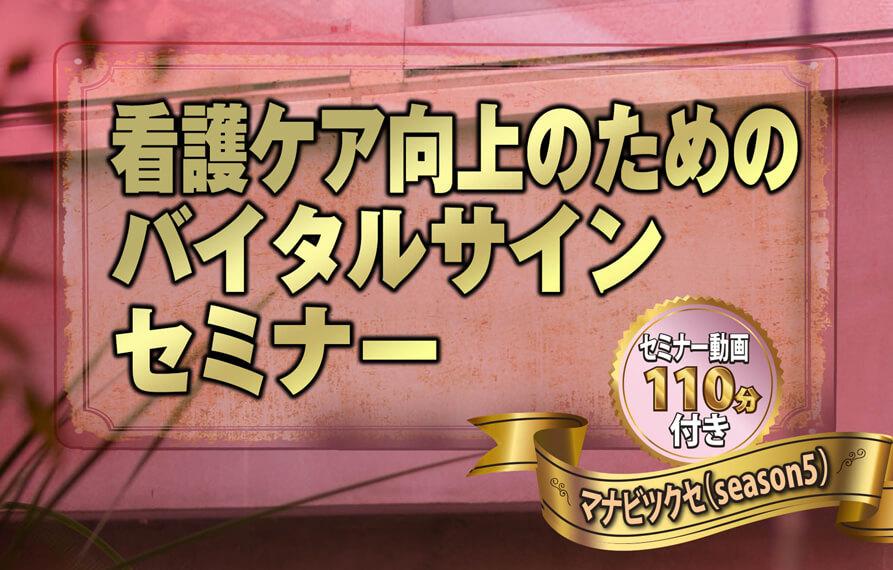 看護ケア向上のためのバイタルサインセミナー動画 〜マナビツクセ(season5)〜