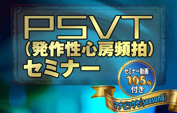 ●PSVT(発作性心房頻伯)セミナー動画 〜マナビツク(season8)〜